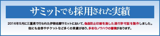 サミットでも採用された実績。2016年5月に三重県で行われた伊勢志摩サミットにおいて、偽造防止印刷を施した通行許可証を製作しました。他にも金券やチケットなど多くの実績があり、多彩なノウハウの蓄積があります。